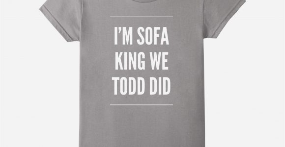 I Am Sofa King We Todd Did Inspirational Sofa King We Todd Did Prank pertaining to dimensions 2140 X 2000